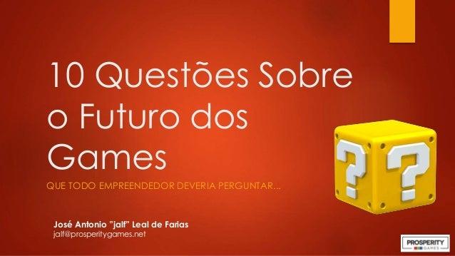 "10 Questões Sobre o Futuro dos Games QUE TODO EMPREENDEDOR DEVERIA PERGUNTAR... José Antonio ""jalf"" Leal de Farias jalf@pr..."