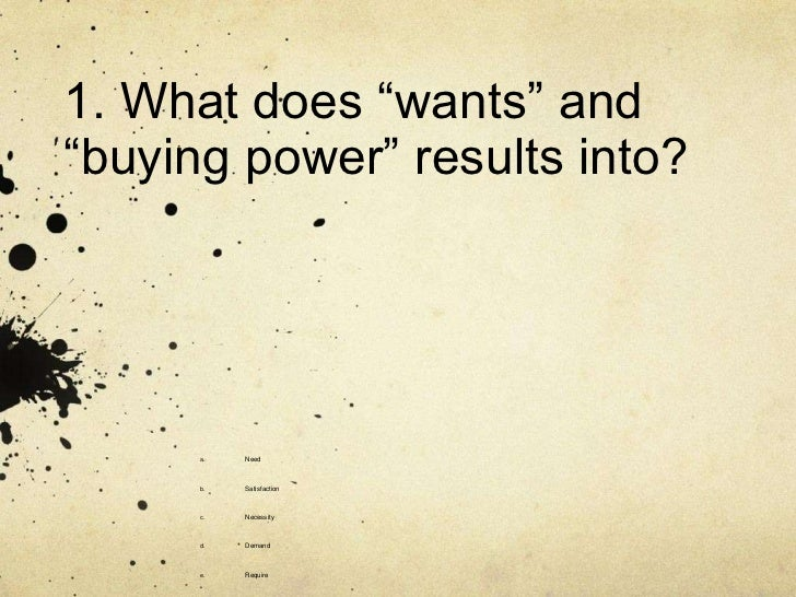 "1. What does ""wants"" and""buying power"" results into?      a.   Need      b.   Satisfaction      c.   Necessity      d.   D..."