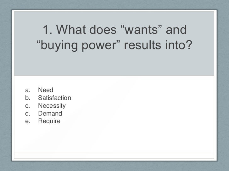 "1. What does ""wants"" and     ""buying power"" results into?a.   Needb.   Satisfactionc.   Necessityd.   Demande.   Require"