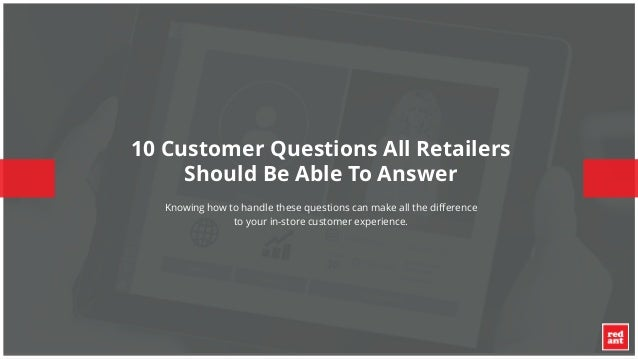 © 2015 – STRICTLY CONFIDENTIAL – Red Ant® 10 Customer Questions All Retailers Should Be Able To Answer Knowing how to hand...