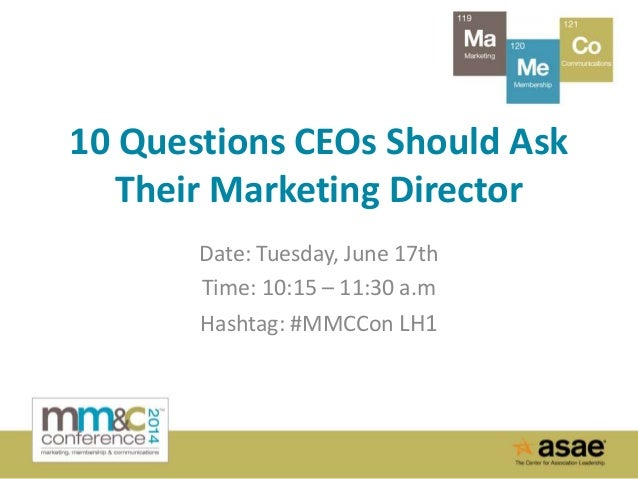 10 Questions CEOs Should Ask Their Marketing Director Date: Tuesday, June 17th Time: 10:15 – 11:30 a.m Hashtag: #MMCCon LH1