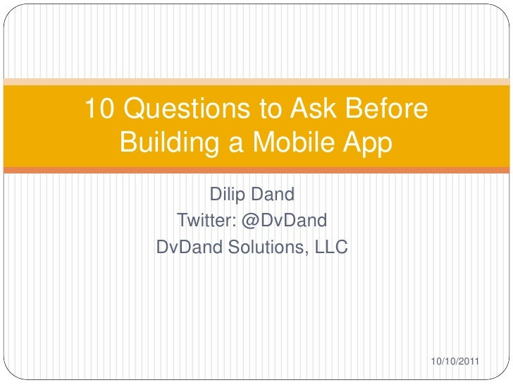 10 Questions to Ask Before   Building a Mobile App           Dilip Dand       Twitter: @DvDand     DvDand Solutions, LLC  ...