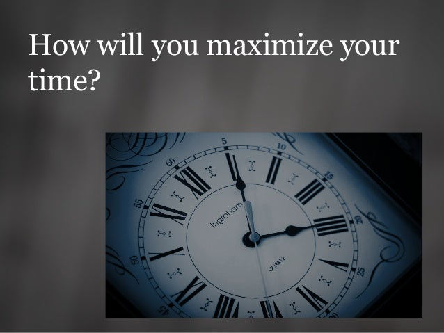 How will you maximize your time?