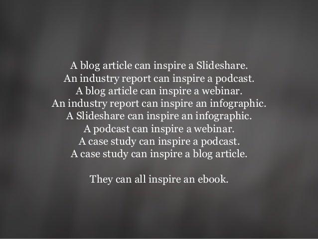 A blog article can inspire a Slideshare. An industry report can inspire a podcast. A blog article can inspire a webinar. A...