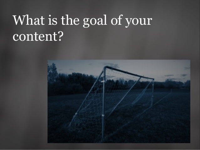 What is the goal of your content?