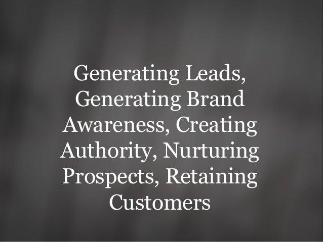 Generating Leads, Generating Brand Awareness, Creating Authority, Nurturing Prospects, Retaining Customers