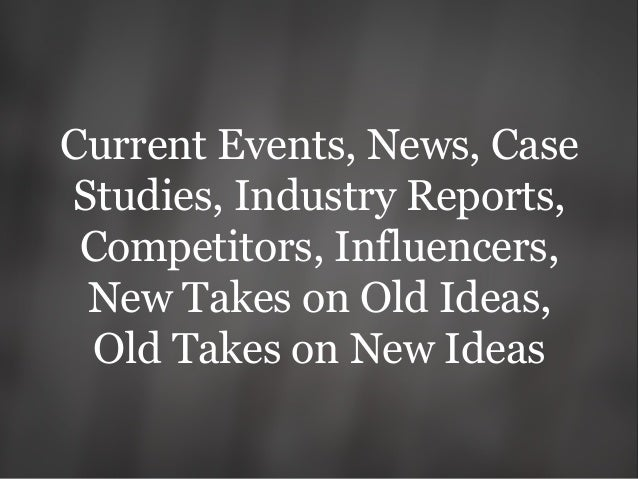 Current Events, News, Case Studies, Industry Reports, Competitors, Influencers, New Takes on Old Ideas, Old Takes on New I...
