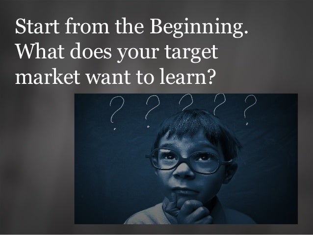 Start from the Beginning. What does your target market want to learn?