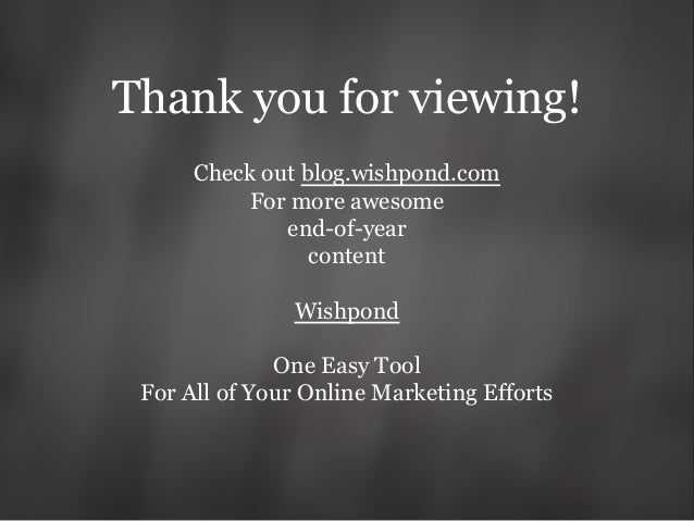 Thank you for viewing! Check out blog.wishpond.com For more awesome end-of-year content Wishpond One Easy Tool For All of ...