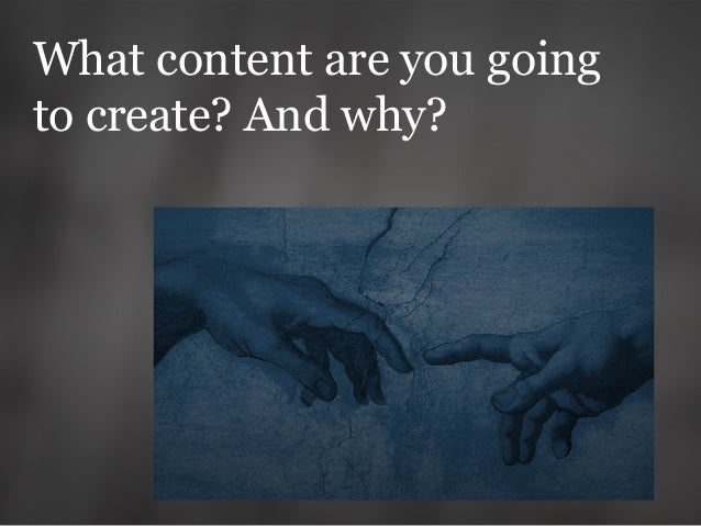 What content are you going to create? And why?