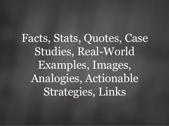 Facts, Stats, Quotes, Case Studies, Real-World Examples, Images, Analogies, Actionable Strategies, Links