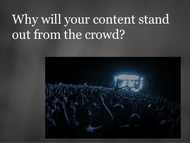 Why will your content stand out from the crowd?