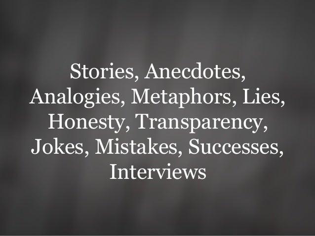 Stories, Anecdotes, Analogies, Metaphors, Lies, Honesty, Transparency, Jokes, Mistakes, Successes, Interviews