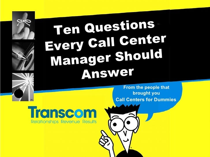 Ten Questions Every Call Center Manager Should Answer From the people that brought you Call Centers for Dummies