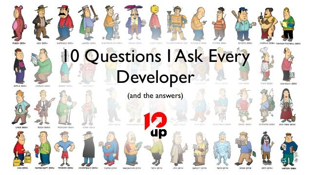 10 Questions I Ask Every      Developer        (and the answers)