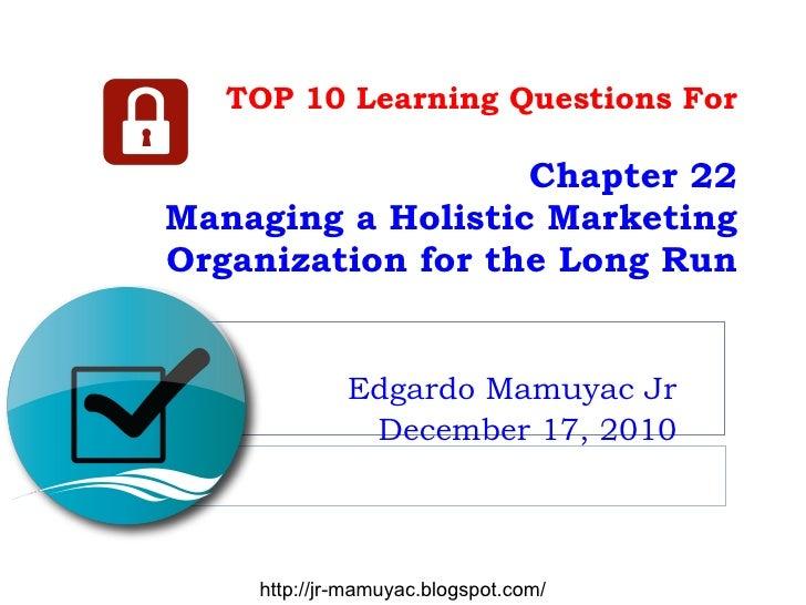 TOP 10 Learning Questions For Chapter 22 Managing a Holistic Marketing Organization for the Long Run Edgardo Mamuyac Jr De...