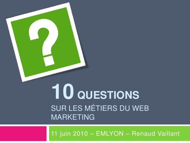 10 Questionssur les métiers du web marketing<br />11 juin 2010 – EMLYON – Renaud Vaillant<br />