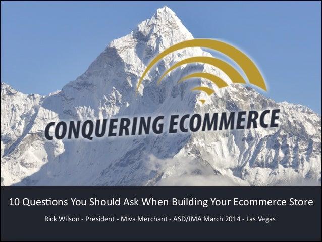 Rick Wilson -‐ President -‐ Miva Merchant -‐ ASD/IMA March 2014 -‐ Las Vegas 10 QuesCons You Should A...