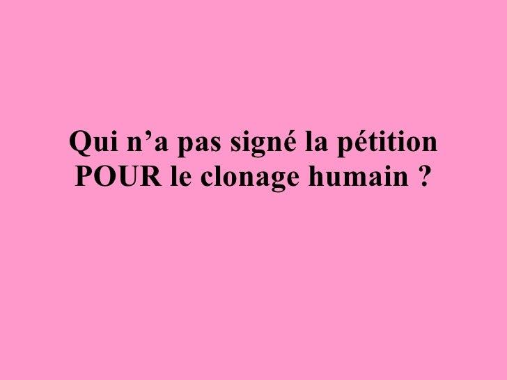 Qui n'a pas signé la pétition POUR le clonage humain ?