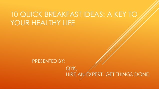 10 QUICK BREAKFAST IDEAS: A KEY TO YOUR HEALTHY LIFE QYK, HIRE AN EXPERT. GET THINGS DONE. PRESENTED BY: