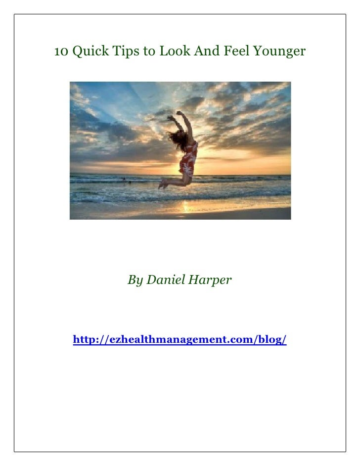 10 Quick Tips to Look And Feel Younger           By Daniel Harper  http://ezhealthmanagement.com/blog/