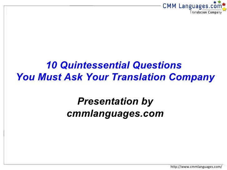 http://www.cmmlanguages.com/ 10 Quintessential Questions  You Must Ask Your Translation Company Presentation by cmmlanguag...