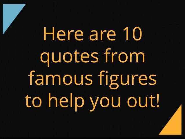 Here Are 10 Quotes From Famous Figures To Help You Out