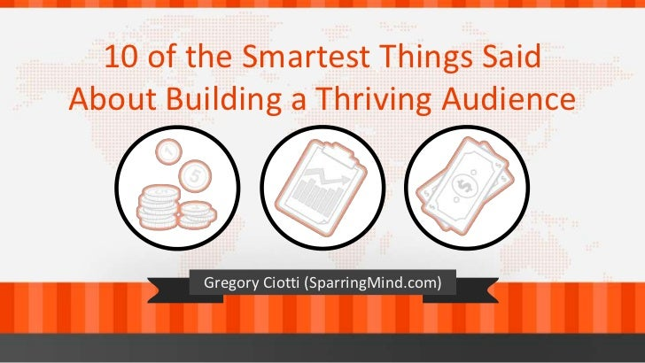 10 of the Smartest Things SaidAbout Building a Thriving Audience         Gregory Ciotti (SparringMind.com)