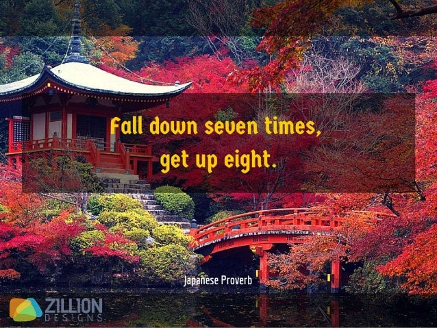 Fall down seven times, get up eight. - Japanese Proverb
