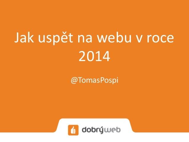 Jak uspět na webu v roce 2014 @TomasPospi