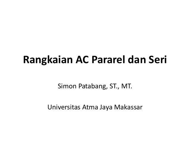 Rangkaian AC Pararel dan Seri Simon Patabang, ST., MT. Universitas Atma Jaya Makassar