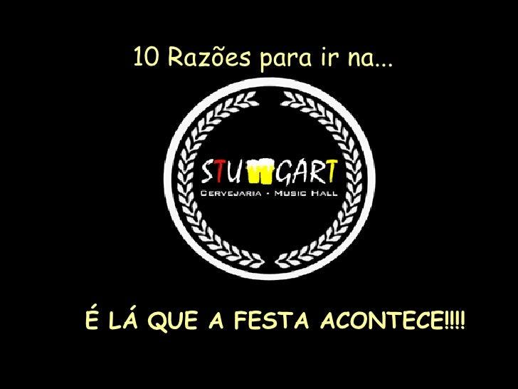 10 Razões para ir na... <ul><li>É LÁ QUE A FESTA ACONTECE!!!! </li></ul>