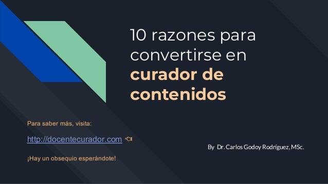 10 razones para convertirse en curador de contenidos By Dr. Carlos Godoy Rodríguez, MSc. Para saber más, visita: http://do...