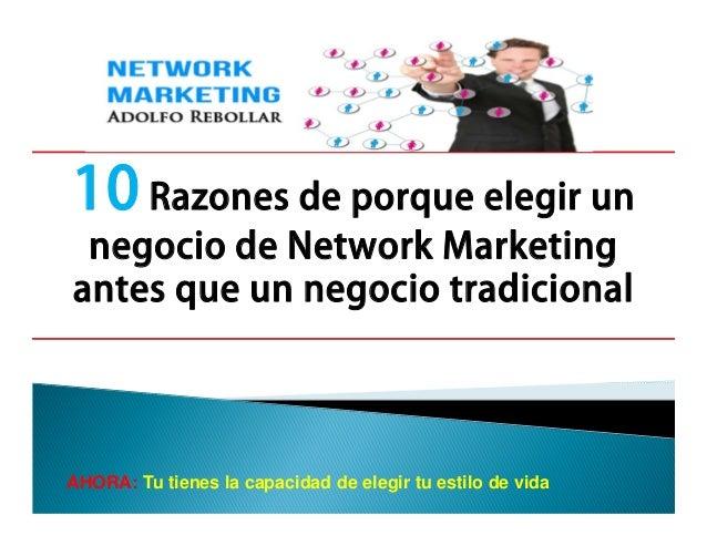 10 Razones de porque elegir un negocio de Network Marketing antes que un negocio tradicional  AHORA: Tu tienes la capacida...