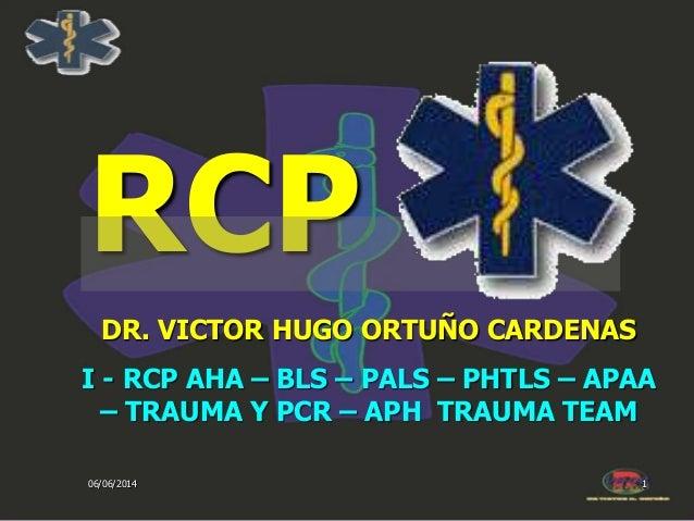 06/06/2014 1 RCP DR. VICTOR HUGO ORTUÑO CARDENAS I - RCP AHA – BLS – PALS – PHTLS – APAA – TRAUMA Y PCR – APH TRAUMA TEAM