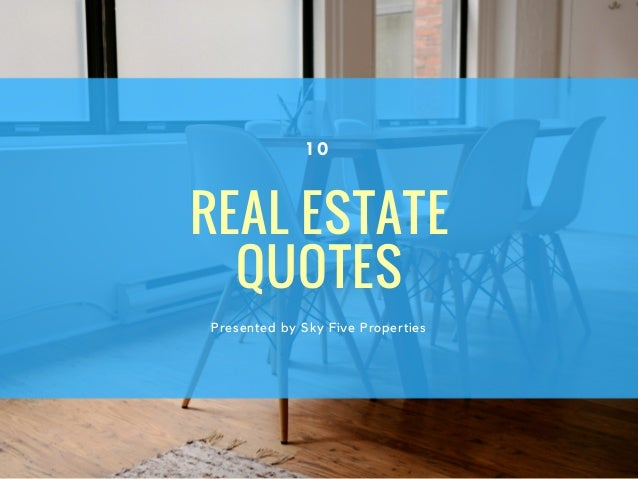REAL ESTATE QUOTES Presented by Sky Five Properties 1 0