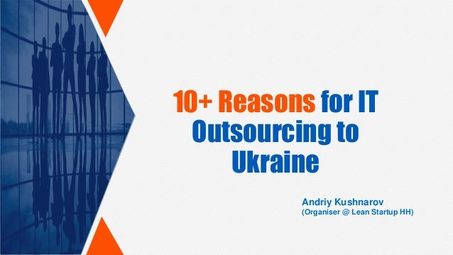 10+ Reasons for IT Outsourcing to Ukraine Andriy Kushnarov (Organiser @ Lean Startup HH)
