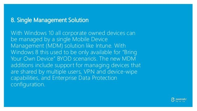 8. Single Management Solution With Windows 10 all corporate owned devices can be managed by a single Mobile Device Managem...