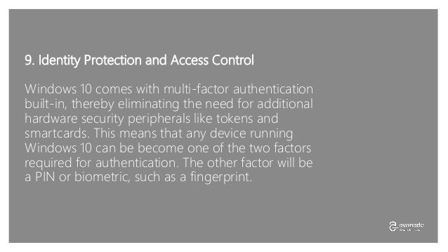 9. Identity Protection and Access Control Windows 10 comes with multi-factor authentication built-in, thereby eliminating ...