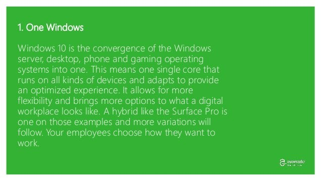 1. One Windows Windows 10 is the convergence of the Windows server, desktop, phone and gaming operating systems into one. ...