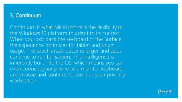 3. Continuum Continuum is what Microsoft calls the flexibility of the Windows 10 platform to adapt to its context. When yo...