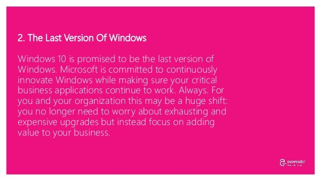 2. The Last Version Of Windows Windows 10 is promised to be the last version of Windows. Microsoft is committed to continu...