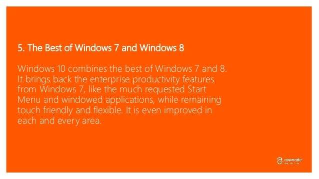 5. The Best of Windows 7 and Windows 8 Windows 10 combines the best of Windows 7 and 8. It brings back the enterprise prod...