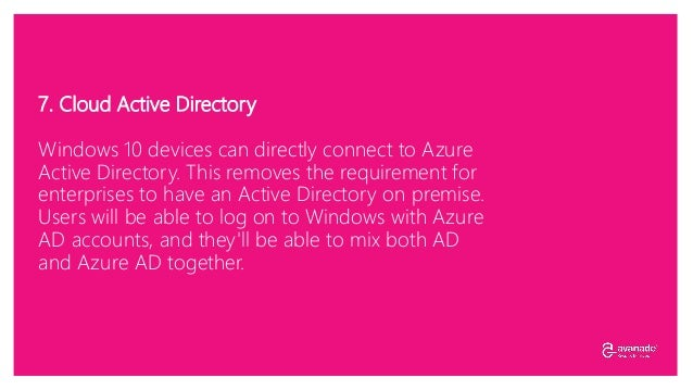 7. Cloud Active Directory Windows 10 devices can directly connect to Azure Active Directory. This removes the requirement ...