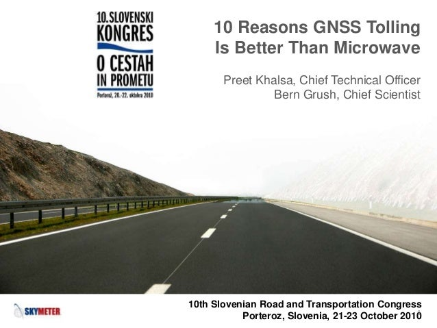 10 Reasons GNSS Tolling Is Better Than Microwave Preet Khalsa, Chief Technical Officer Bern Grush, Chief Scientist 10th Sl...