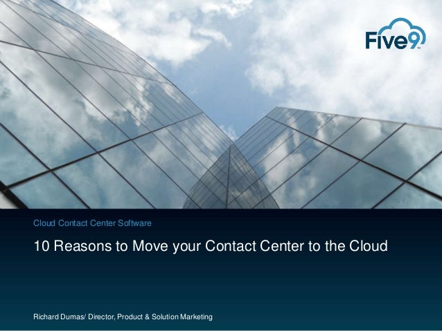Cloud Contact Center Software  10 Reasons to Move your Contact Center to the Cloud  Richard Dumas/ Director, Product & Sol...