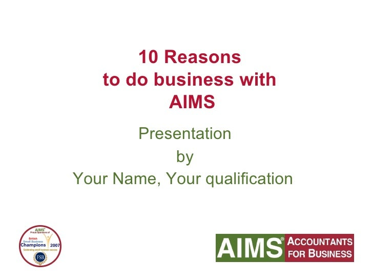 Presentation by Your Name, Your qualification   10 Reasons  to do business with  AIMS
