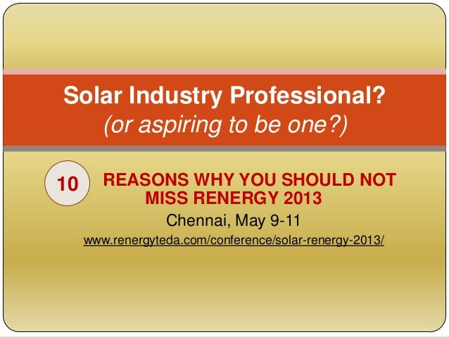 Solar Industry Professional?   (or aspiring to be one?)10      REASONS WHY YOU SHOULD NOT            MISS RENERGY 2013    ...