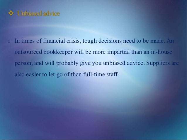  Unbiasedadvice o In times of financial crisis, tough decisions need to be made. An outsourced bookkeeper will be more im...
