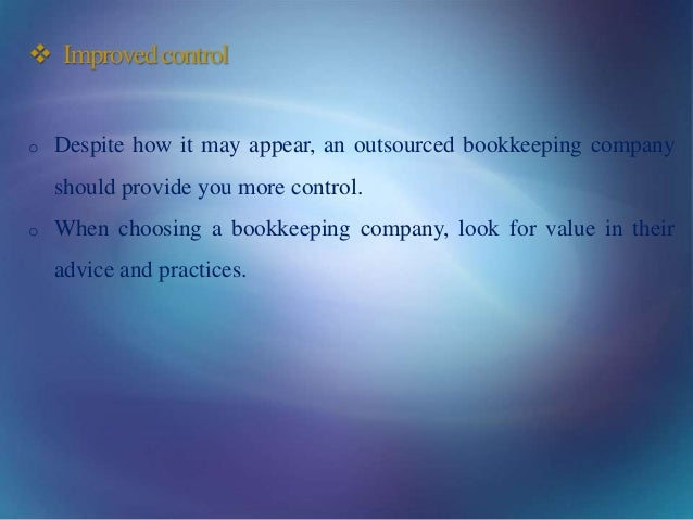  Improvedcontrol o Despite how it may appear, an outsourced bookkeeping company should provide you more control. o When c...